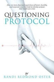 Questioning Protocol: How One Mom Dispensed Equal Doses of Humor, Humility, and Corporate Smarts to Help Her Family Navigate Their Health Care Crisis: How One Mom Dispensed Equal Doses of Humor, Humility, and Corporate Smarts to Help Her Family Navigate Th