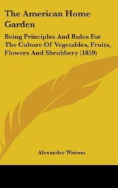 The American Home Garden: Being Principles and Rules for the Culture of Vegetables, Fruits, Flowers and Shrubbery (1859) (English) (Hardcover)