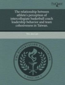 The relationship between athlete's perception of intercollegiate basketball coach leadership behavior and team cohesiveness in Taiwan. (English) (Paperback)