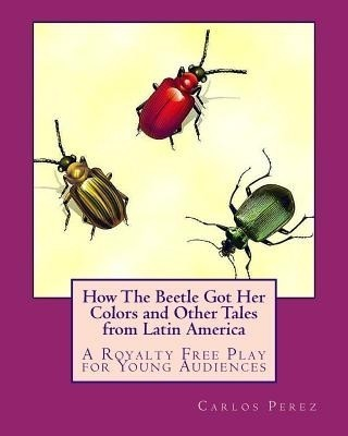 How the Beetle Got Her Colors and Other Tales from Latin America: A Play for Young Audiences price comparison at Flipkart, Amazon, Crossword, Uread, Bookadda, Landmark, Homeshop18