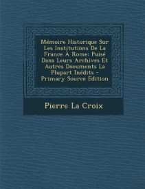 Memoire Historique Sur Les Institutions de La France a Rome: Puise Dans Leurs Archives Et Autres Documents La Plupart Inedits (Paperback)