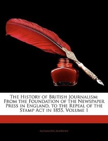 The History of British Journalism: From the Foundation of the Newspaper Press in England, to the Repeal of the Stamp Act in 1855, Volume 1 (English) (Paperback)