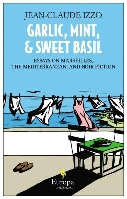 Buy Garlic, Mint, and Sweet Basil: Essays on Marseilles, the Mediterranean, and Noir Fiction: Book
