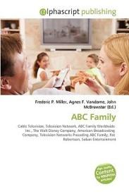 ABC Family: Cable Television, Television Network, ABC Family Worldwide Inc., The Walt Disney Company, American Broadcasting Company, Television Networks Preceding ABC Family, Pat Robertson, Saban Entertainment (English) (Paperback)