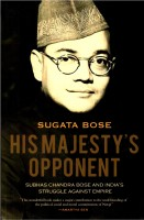 His Majestys Opponent: Subhas Chandra Bose and India?s Struggle against Empire (English): Book