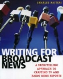 Writing for Broadcast News: A Storytelling Approach to Crafting TV and Radio News Reports (English) (Paperback)