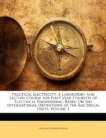 Practical Electricity: A Laboratory and Lecture Course for First Year Students of Electrical Engineering, Based On the International Definitions of the Electrical Units, Volume 1 (English) (Paperback)