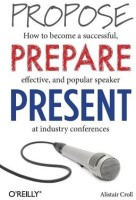 Propose, Prepare, Present: How to Become a Successful, Effective, and Popular Speaker at Industry Conferences (English): Book