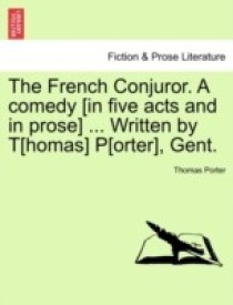 The French Conjuror. a Comedy [In Five Acts and in Prose] ... Written by T[homas] P[orter], Gent. (English) (Paperback)
