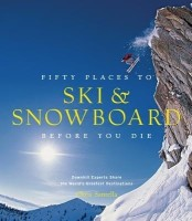Fifty Places to Ski and Snowboard Before You Die: Downhill Experts Share the World's Greatest Destinations (English): Book