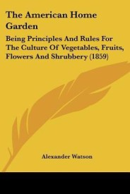 The American Home Garden: Being Principles and Rules for the Culture of Vegetables, Fruits, Flowers and Shrubbery (1859) (English) (Paperback)
