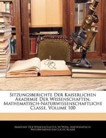 Sitzungsberichte Der Kaiserlichen Akademie Der Wissenschaften. Mathematisch-Naturwissenschaftliche Classe, Volume 100 (Paperback)