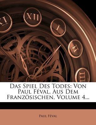Das Spiel Des Todes: Von Paul Feval. Aus Dem Franzosischen, Volume 4...